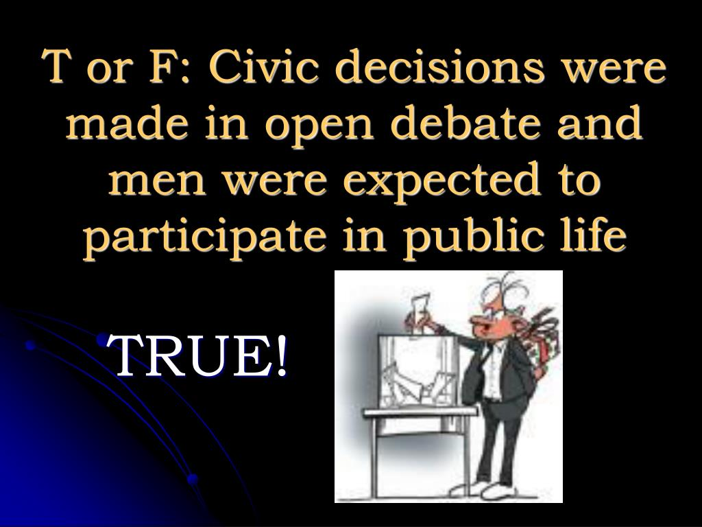 T or F: Civic decisions were made in open debate and men were expected to participate in public life