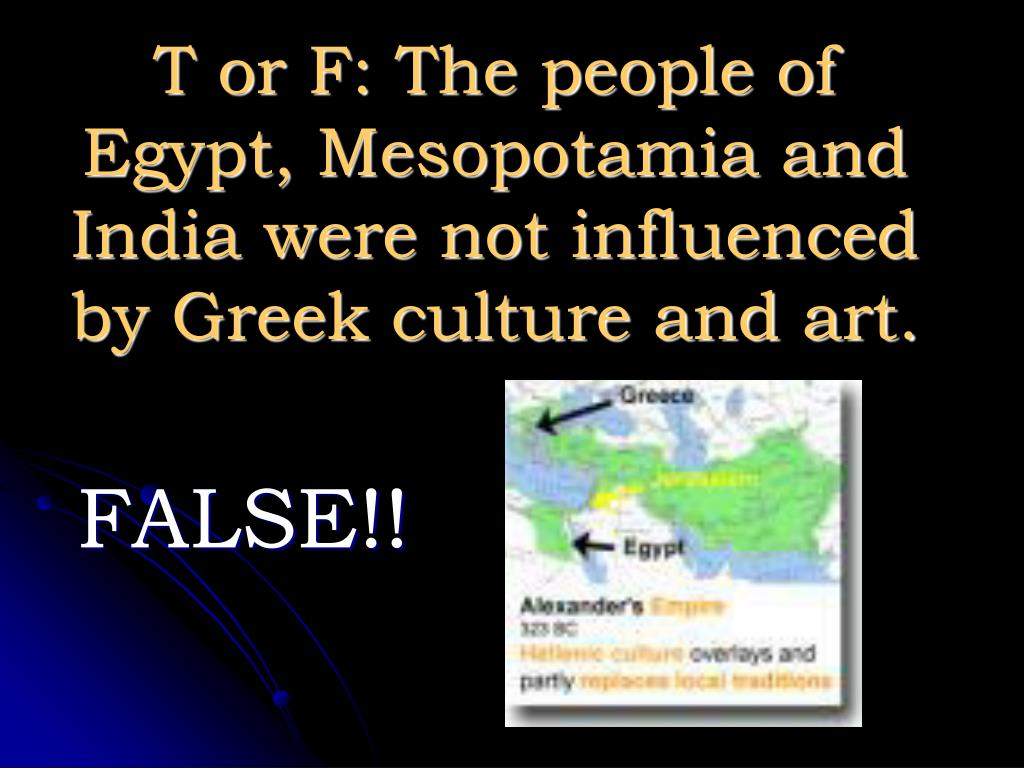 T or F: The people of Egypt, Mesopotamia and India were not influenced by Greek culture and art.
