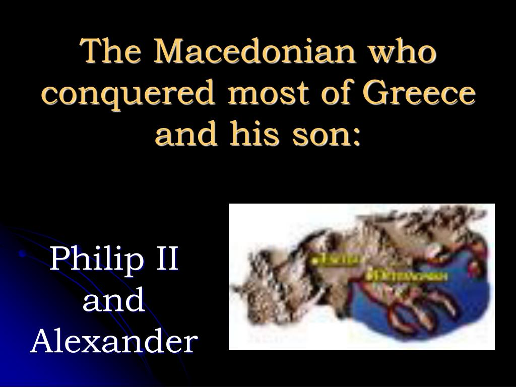 The Macedonian who conquered most of Greece and his son: