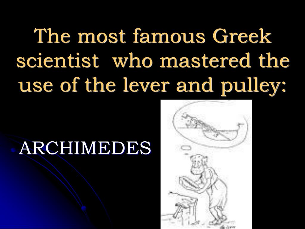 The most famous Greek scientist  who mastered the use of the lever and pulley: