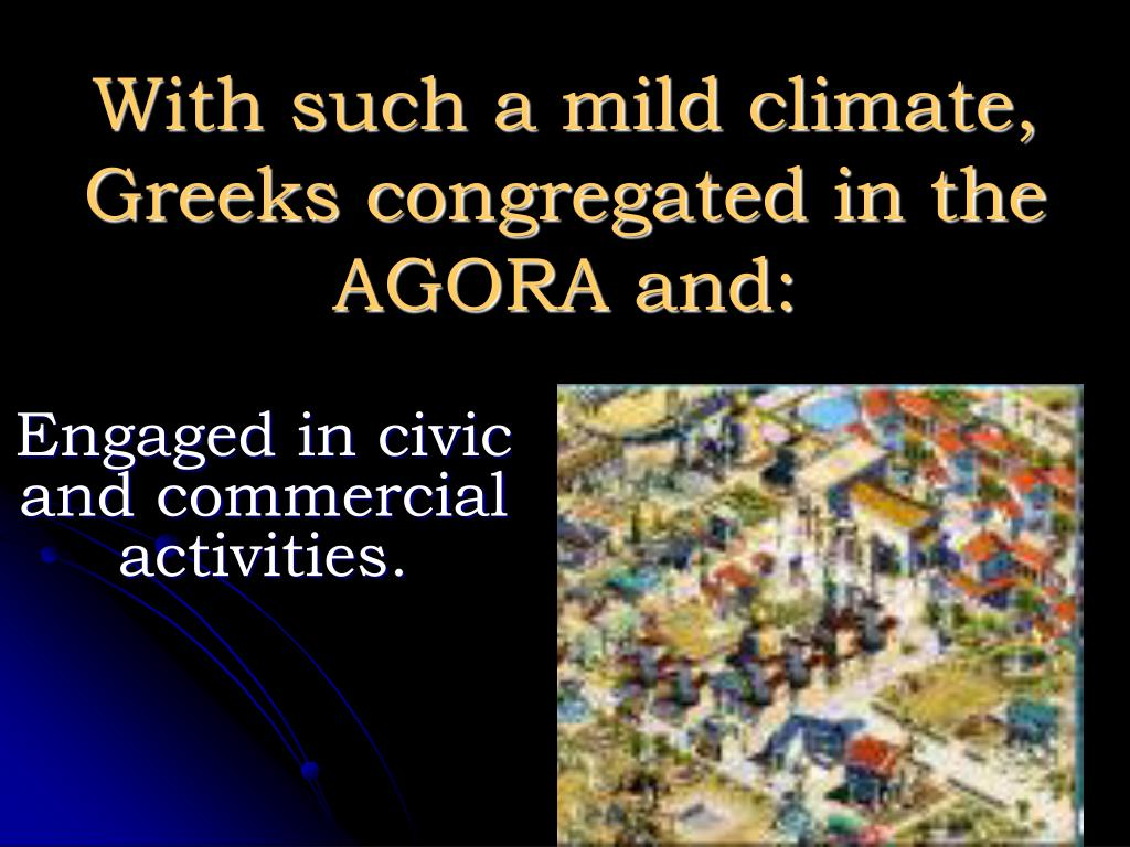 With such a mild climate, Greeks congregated in the AGORA and: