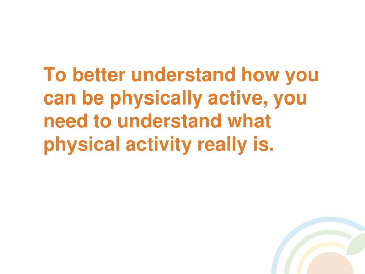 To better understand how you can be physically active, you need to understand what physical activity really is.