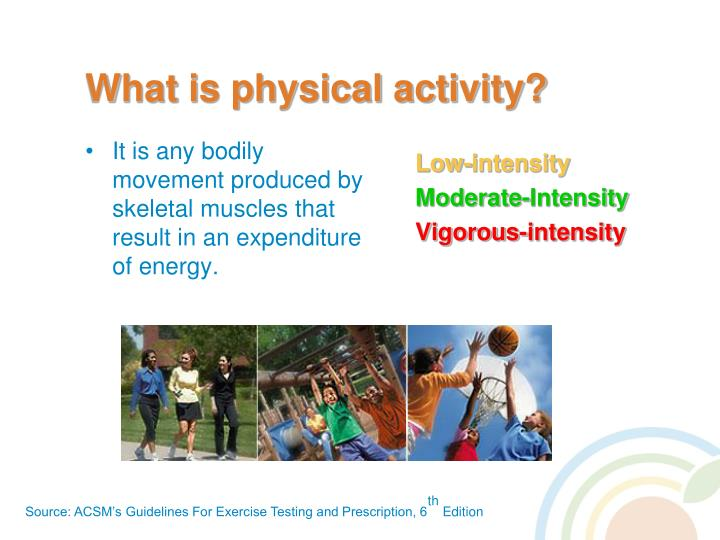 It is any bodily movement produced by skeletal muscles that result in an expenditure of energy.