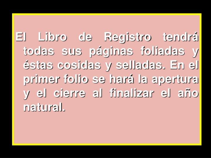 El Libro de Registro tendrá todas sus páginas foliadas y éstas cosidas y selladas. En el primer folio se hará la apertura y el cierre al finalizar el año natural.