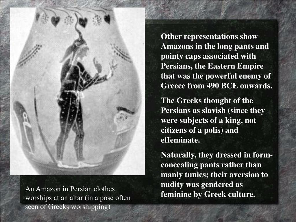 Other representations show Amazons in the long pants and pointy caps associated with Persians, the Eastern Empire that was the powerful enemy of Greece from 490 BCE onwards.