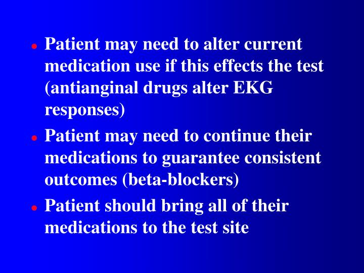 Patient may need to alter current medication use if this effects the test (antianginal drugs alter EKG responses)
