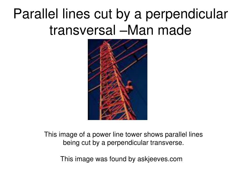 Parallel lines cut by a perpendicular transversal –Man made