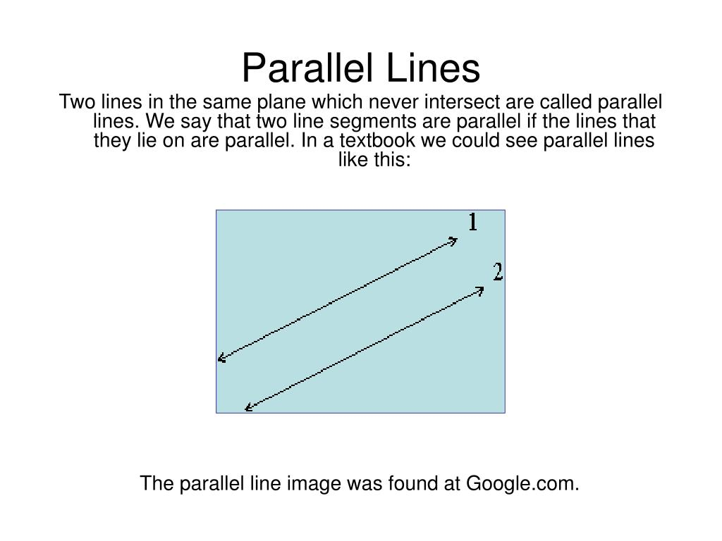 Two lines in the same plane which never intersect are called parallel lines. We say that two line segments are parallel if the lines that they lie on are parallel. In a textbook we could see parallel lines like this: