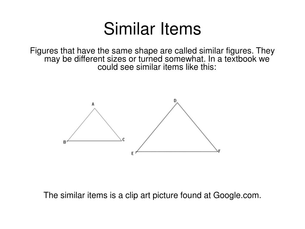 Figures that have the same shape are called similar figures. They may be different sizes or turned somewhat.