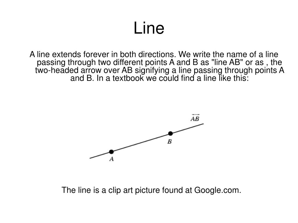 "A line extends forever in both directions. We write the name of a line passing through two different points A and B as ""line AB"" or as , the two-headed arrow over AB signifying a line passing through points A and B."