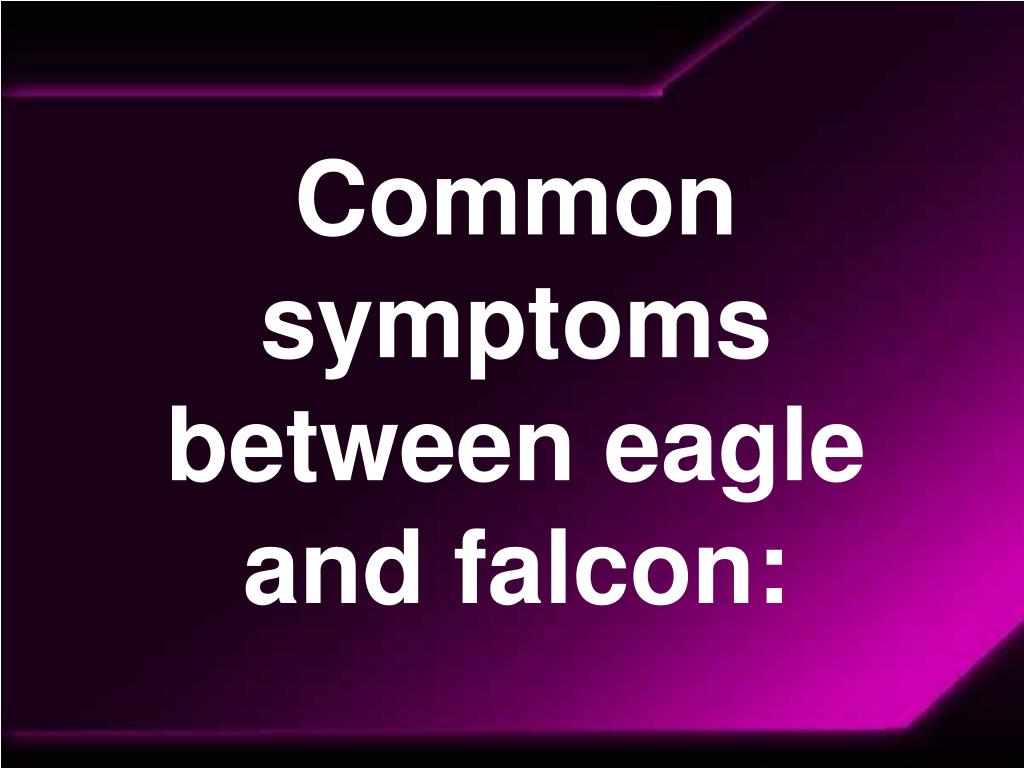 Common symptoms between eagle and falcon: