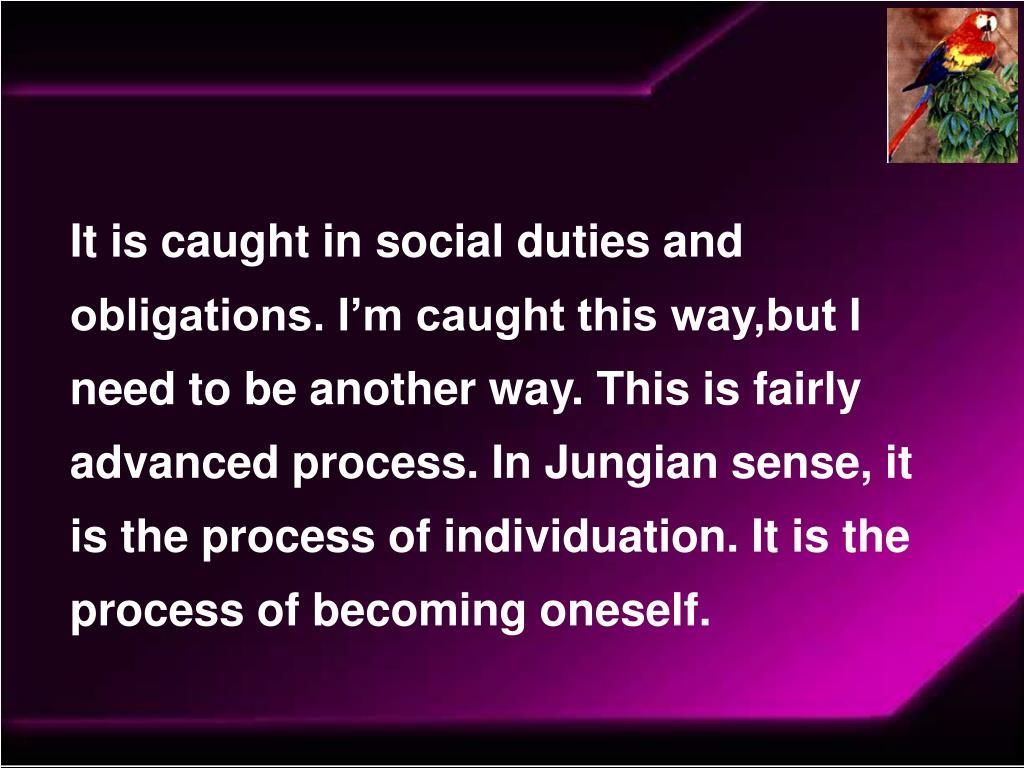 It is caught in social duties and obligations. I'm caught this way,but I need to be another way. This is fairly advanced process. In Jungian sense, it is the process of individuation. It is the process of becoming oneself.