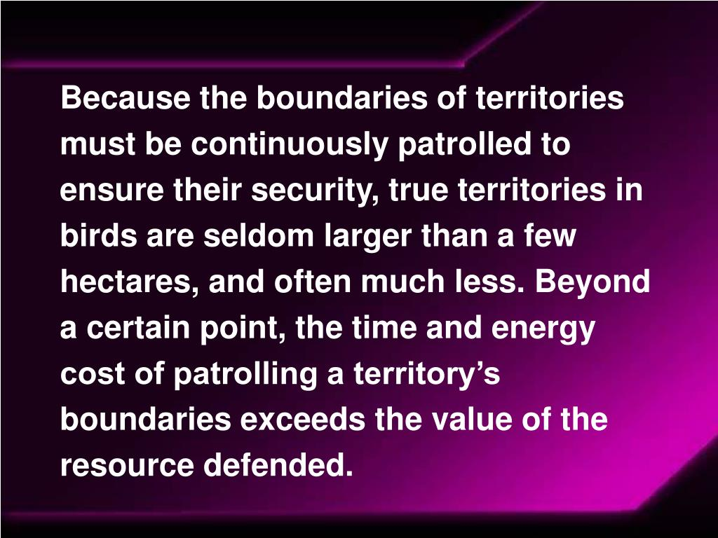 Because the boundaries of territories must be continuously patrolled to ensure their security, true territories in birds are seldom larger than a few hectares, and often much less. Beyond a certain point, the time and energy cost of patrolling a territory's boundaries exceeds the value of the resource defended.