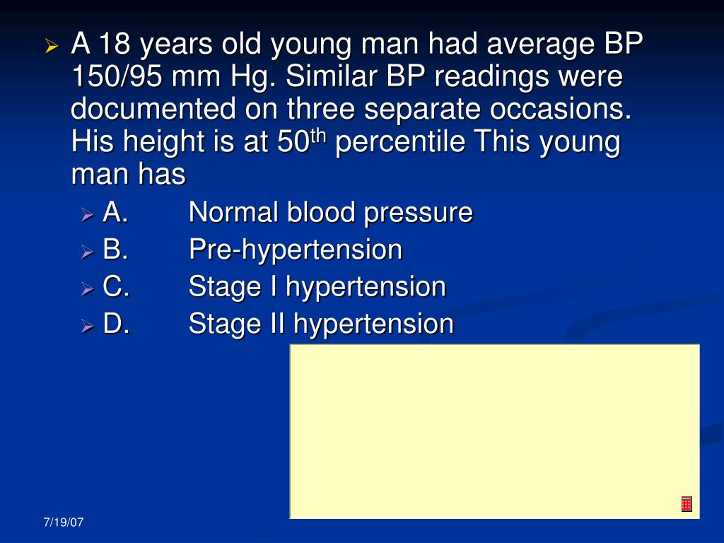 A 18 years old young man had average BP 150/95 mm Hg. Similar BP readings were documented on three separate occasions. His height is at 50