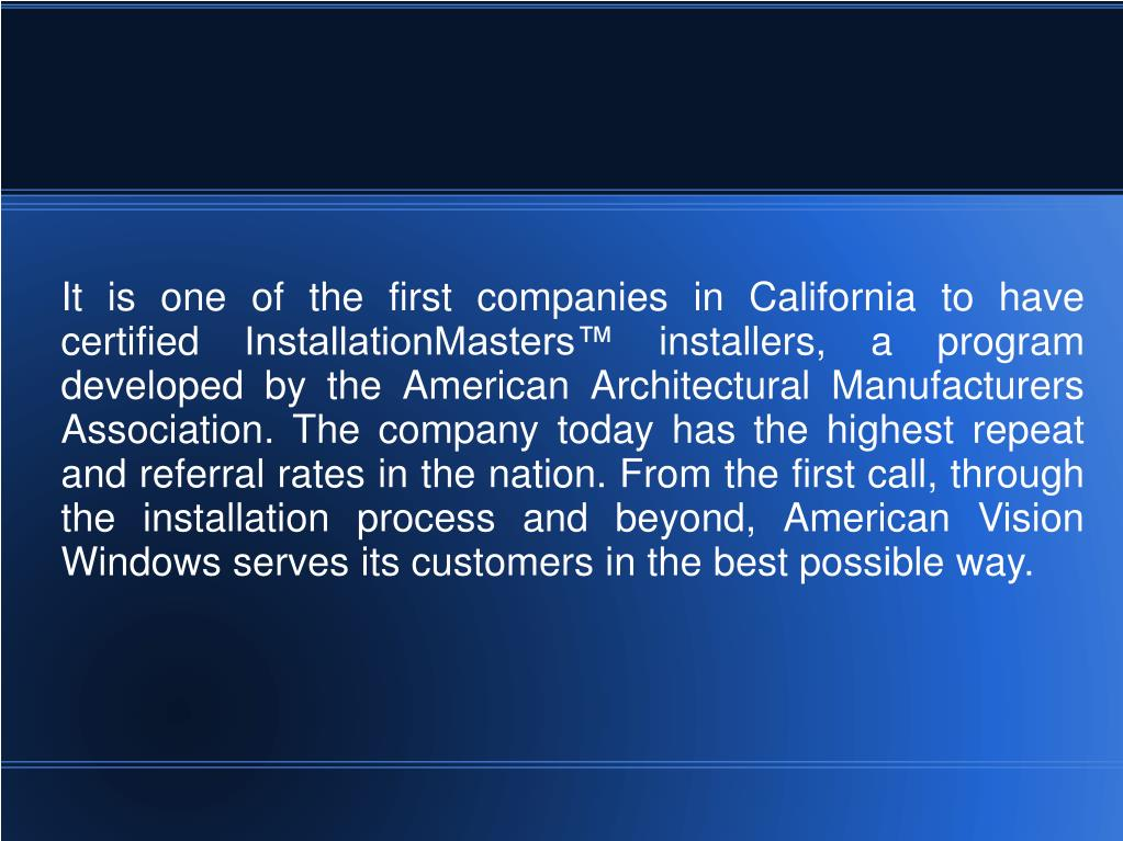 It is one of the first companies in California to have certified InstallationMasters™ installers, a program developed by the American Architectural Manufacturers Association. The company today has the highest repeat and referral rates in the nation. From the first call, through the installation process and beyond, American Vision Windows serves its customers in the best possible way.