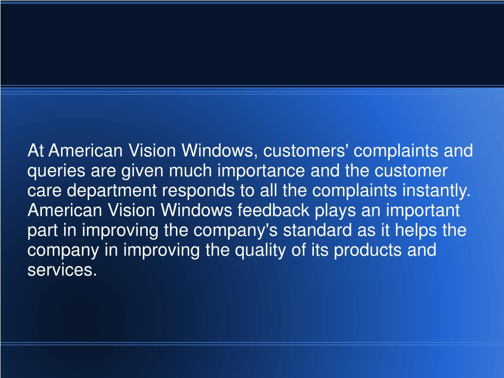 At American Vision Windows, customers' complaints and queries are given much importance and the customer care department responds to all the complaints instantly. American Vision Windows feedback plays an important part in improving the company's standard as it helps the company in improving the quality of its products and services.
