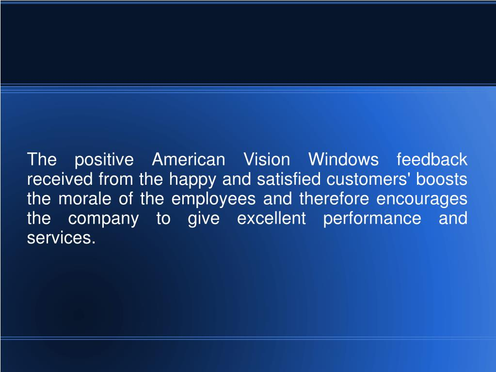 The positive American Vision Windows feedback received from the happy and satisfied customers' boosts the morale of the employees and therefore encourages the company to give excellent performance and services.