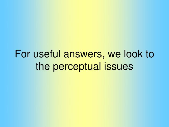 For useful answers, we look to the perceptual issues