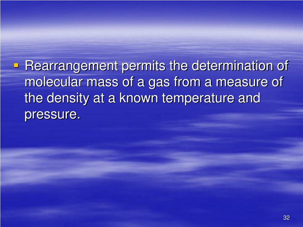 Rearrangement permits the determination of molecular mass of a gas from a measure of the density at a known temperature and pressure.