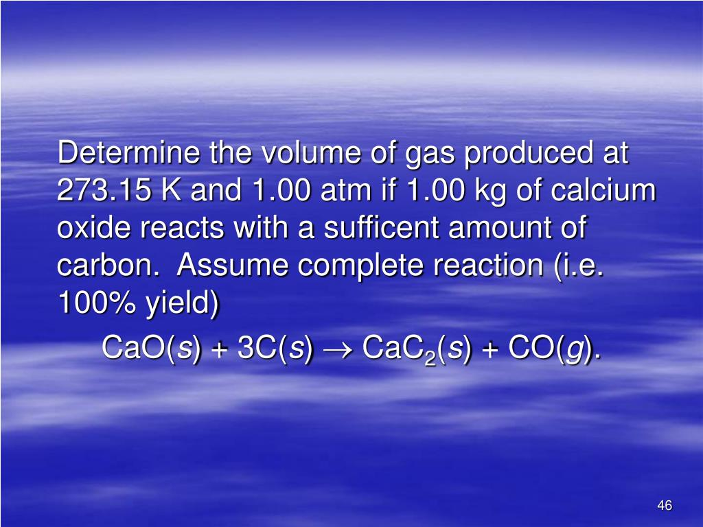 Determine the volume of gas produced at 273.15 K and 1.00 atm if 1.00 kg of calcium oxide reacts with a sufficent amount of carbon.  Assume complete reaction (i.e. 100% yield)
