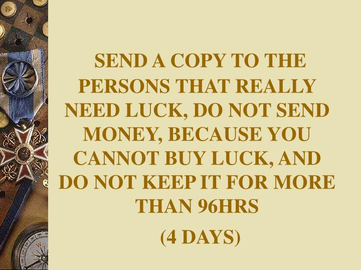 SEND A COPY TO THE PERSONS THAT REALLY NEED LUCK, DO NOT SEND MONEY, BECAUSE YOU CANNOT BUY LUCK, AND DO NOT KEEP IT FOR MORE THAN 96HRS