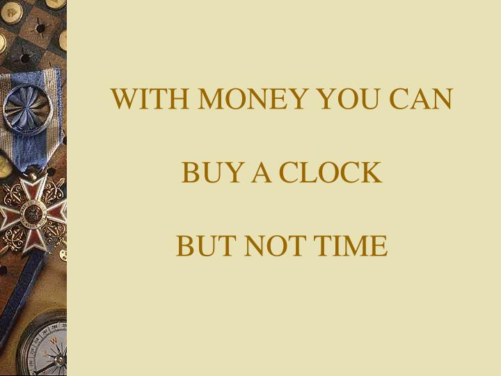 With money you can buy a clock but not time