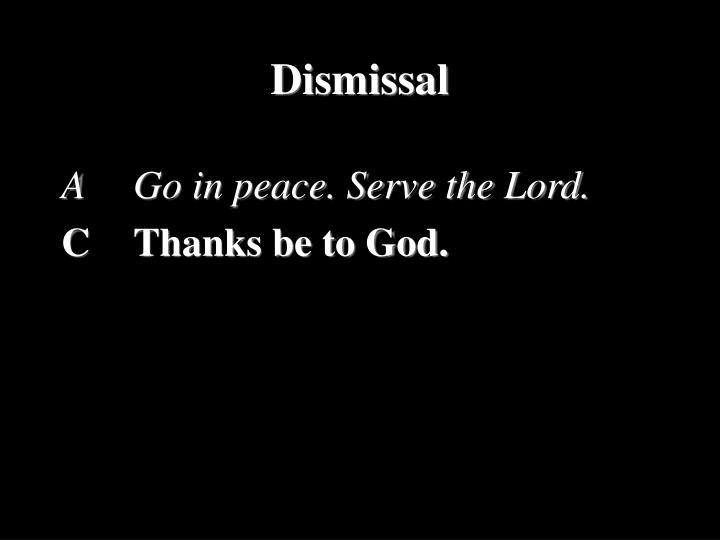 A		Go in peace. Serve the Lord.