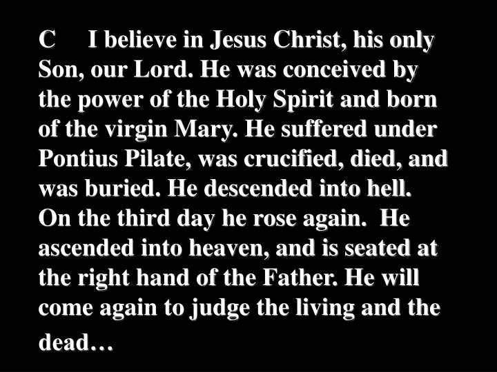 CI believe in Jesus Christ, his only Son, our Lord. He was conceived by the power of the Holy Spirit and born of the virgin Mary. He suffered under Pontius Pilate, was crucified, died, and was buried. He descended into hell.  On the third day he rose again.  He ascended into heaven, and is seated at the right hand of the Father. He will come again to judge the living and the dead…