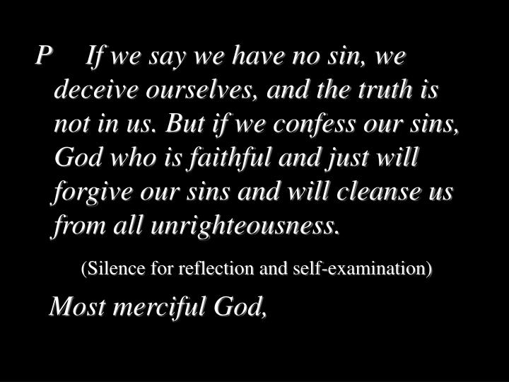 P		If we say we have no sin, we deceive ourselves, and the truth is not in us. But if we confess our sins, God who is faithful and just will forgive our sins and will cleanse us from all unrighteousness.