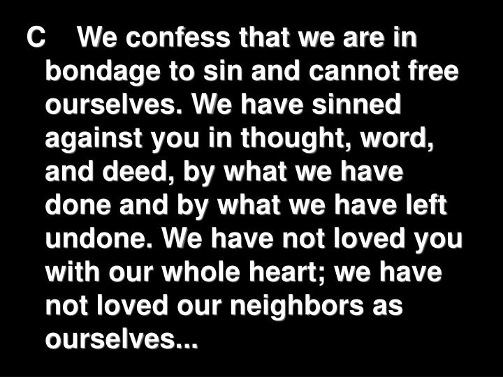 C	We confess that we are in bondage to sin and cannot free ourselves. We have sinned against you in thought, word, and deed, by what we have done and by what we have left undone. We have not loved you with our whole heart; we have not loved our neighbors as ourselves...