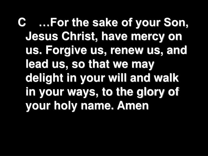 C	…For the sake of your Son, Jesus Christ, have mercy on us. Forgive us, renew us, and lead us, so that we may delight in your will and walk in your ways, to the glory of your holy name. Amen