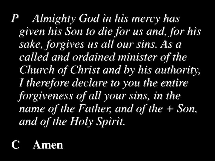 PAlmighty God in his mercy has given his Son to die for us and, for his sake, forgives us all our sins. As a called and ordained minister of the Church of Christ and by his authority, I therefore declare to you the entire forgiveness of all your sins, in the name of the Father, and of the + Son, and of the Holy Spirit.