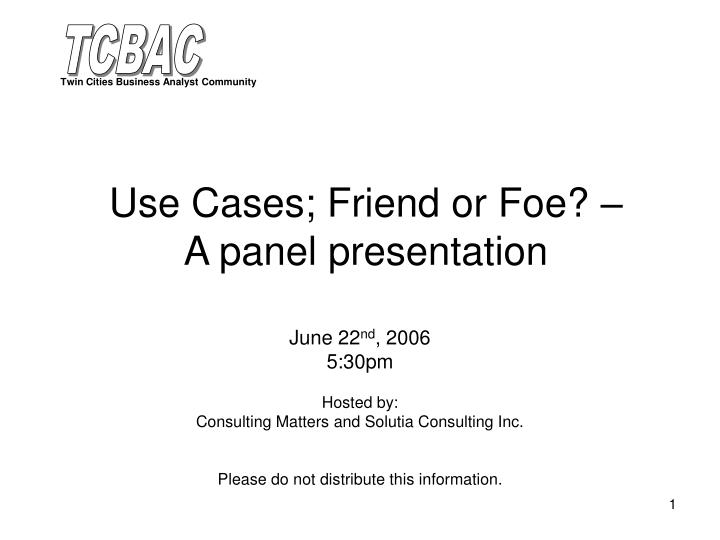 Use cases friend or foe a panel presentation l.jpg