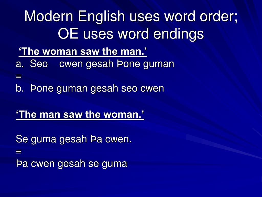 Modern English uses word order; OE uses word endings