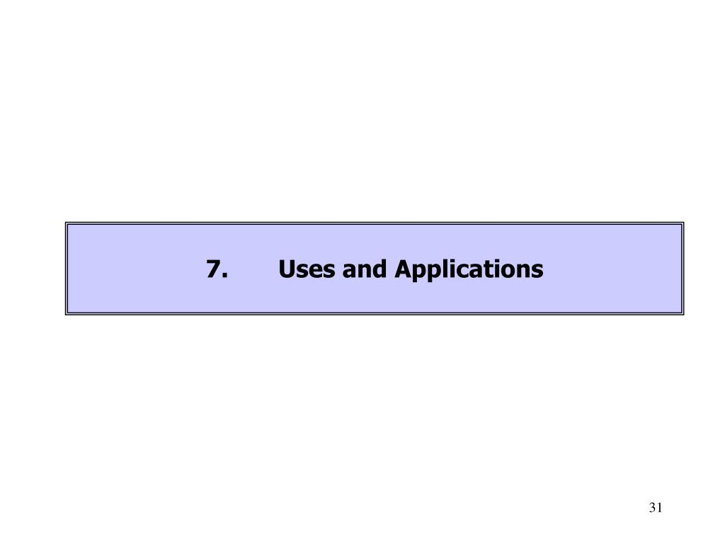 7.	Uses and Applications