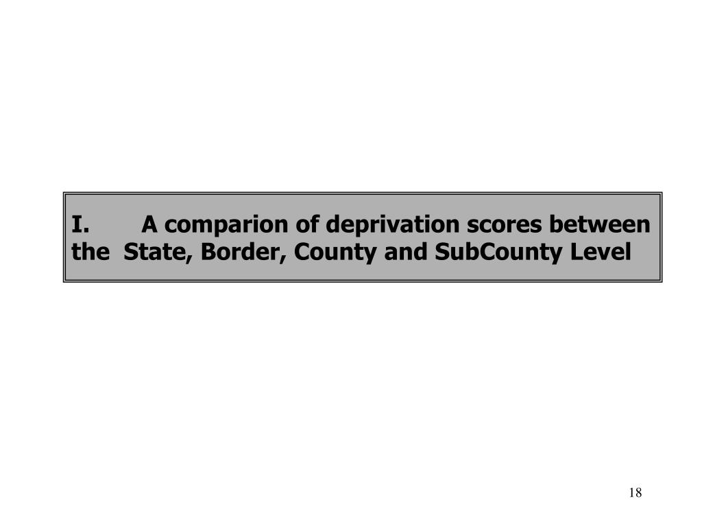 I.	A comparion of deprivation scores between the  State, Border, County and SubCounty Level
