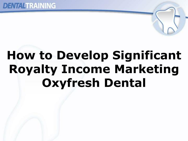 How to Develop Significant Royalty Income Marketing Oxyfresh Dental