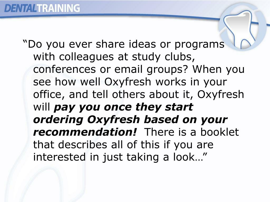 """Do you ever share ideas or programs with colleagues at study clubs, conferences or email groups? When you see how well Oxyfresh works in your office, and tell others about it, Oxyfresh will"