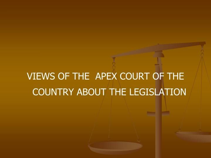VIEWS OF THE  APEX COURT OF THE COUNTRY ABOUT THE LEGISLATION