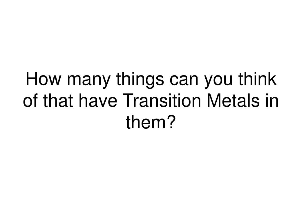 How many things can you think of that have Transition Metals in them?