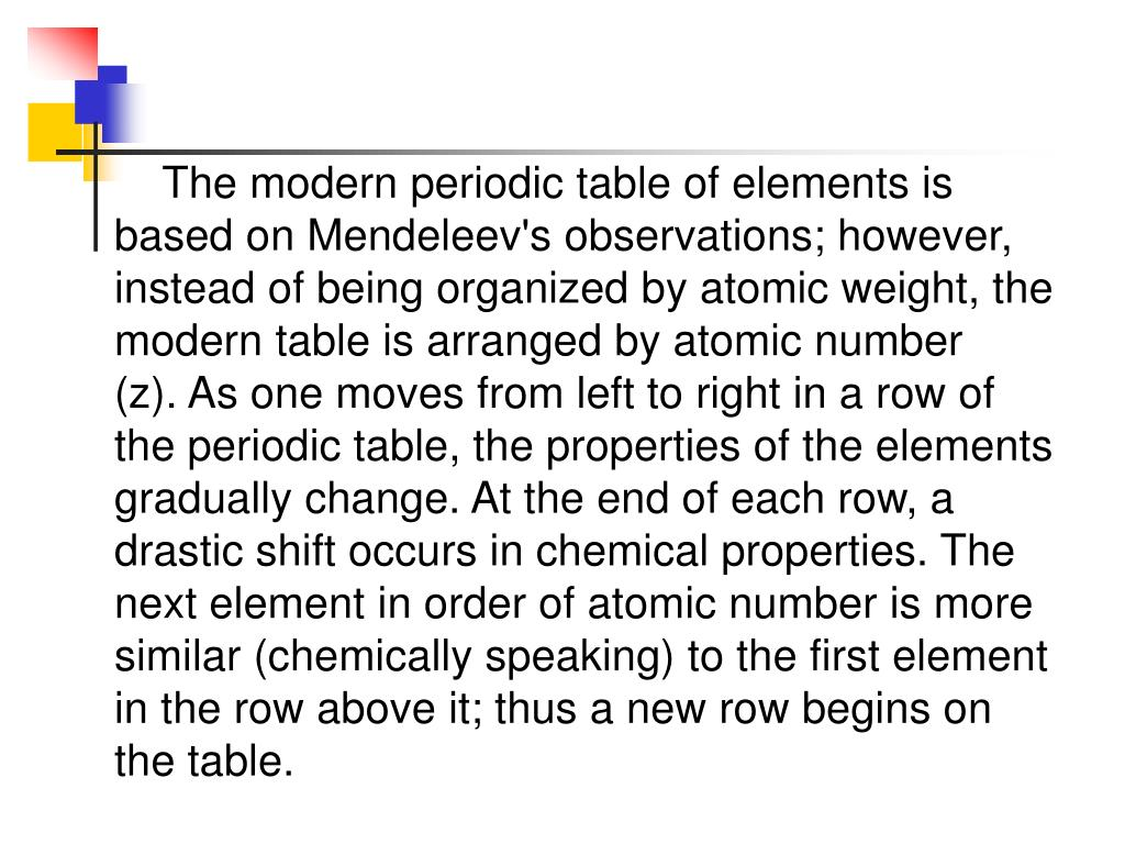 The modern periodic table of elements is based on Mendeleev's observations; however, instead of being organized by atomic weight, the modern table is arranged by atomic number (z).As one moves from left to right in a row of the periodic table, the properties of the elements gradually change.At the end of each row, a drastic shift occurs in chemical properties. The next element in order of atomic number is more similar (chemically speaking) to the first element in the row above it; thus a new row begins on the table.