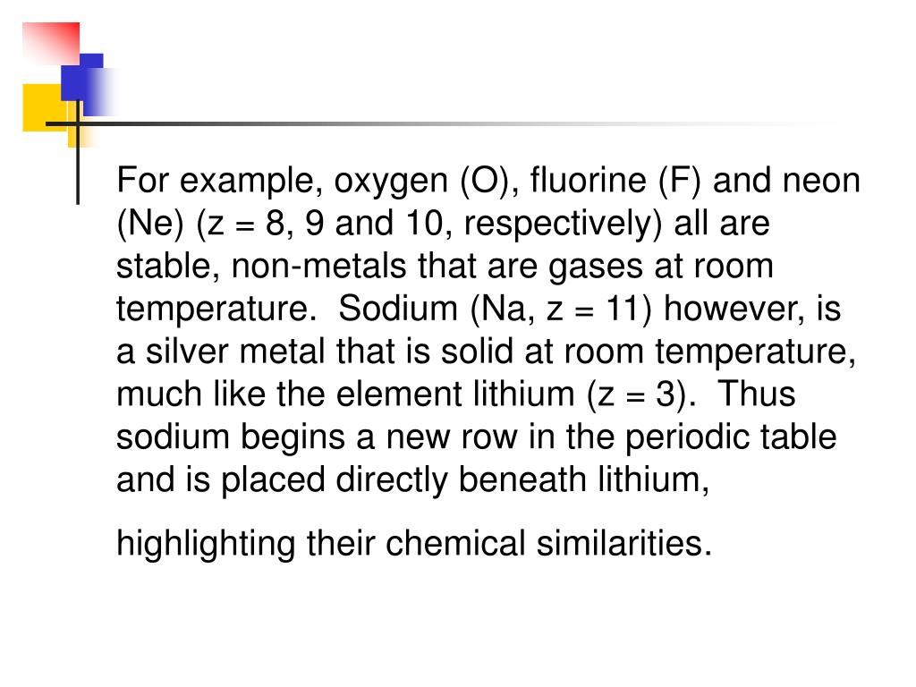 For example, oxygen (O), fluorine (F) and neon (Ne) (z = 8, 9 and 10, respectively) all are stable, non-metals that are gases at room temperature. Sodium (Na, z = 11) however, is a silver metal that is solid at room temperature, much like the element lithium (z = 3). Thus sodium begins a new row in the periodic table and is placed directly beneath lithium, highlighting their chemical similarities
