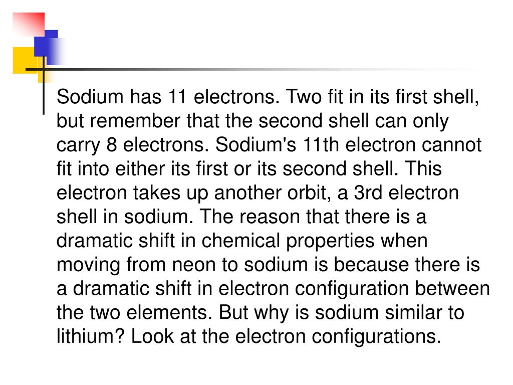 Sodium has 11 electrons.Two fit in its first shell, but remember that the second shell can only carry 8 electrons.Sodium's 11th electron cannot fit into either its first or its second shell.This electron takes up another orbit, a 3rd electron shell in sodium.The reason that there is a dramatic shift in chemical properties when moving from neon to sodium is because there is a dramatic shift in electron configuration between the two elements.But why is sodium similar to lithium?Look at the electron configurations.