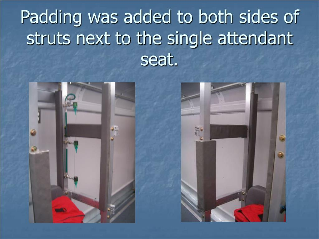 Padding was added to both sides of struts next to the single attendant seat.
