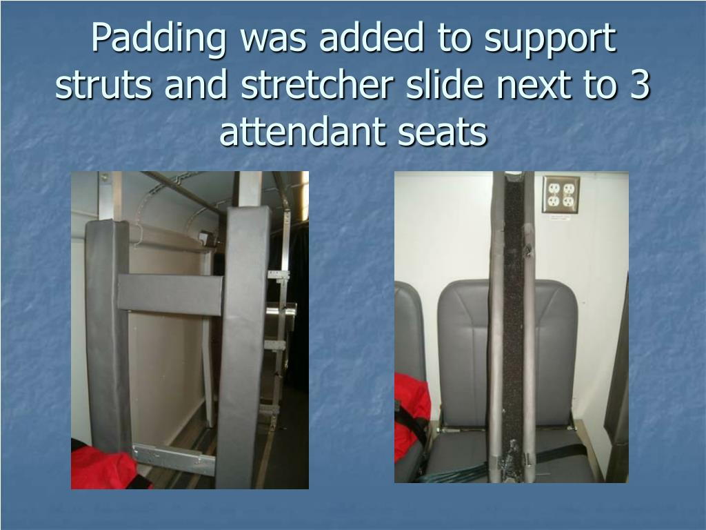 Padding was added to support struts and stretcher slide next to 3 attendant seats