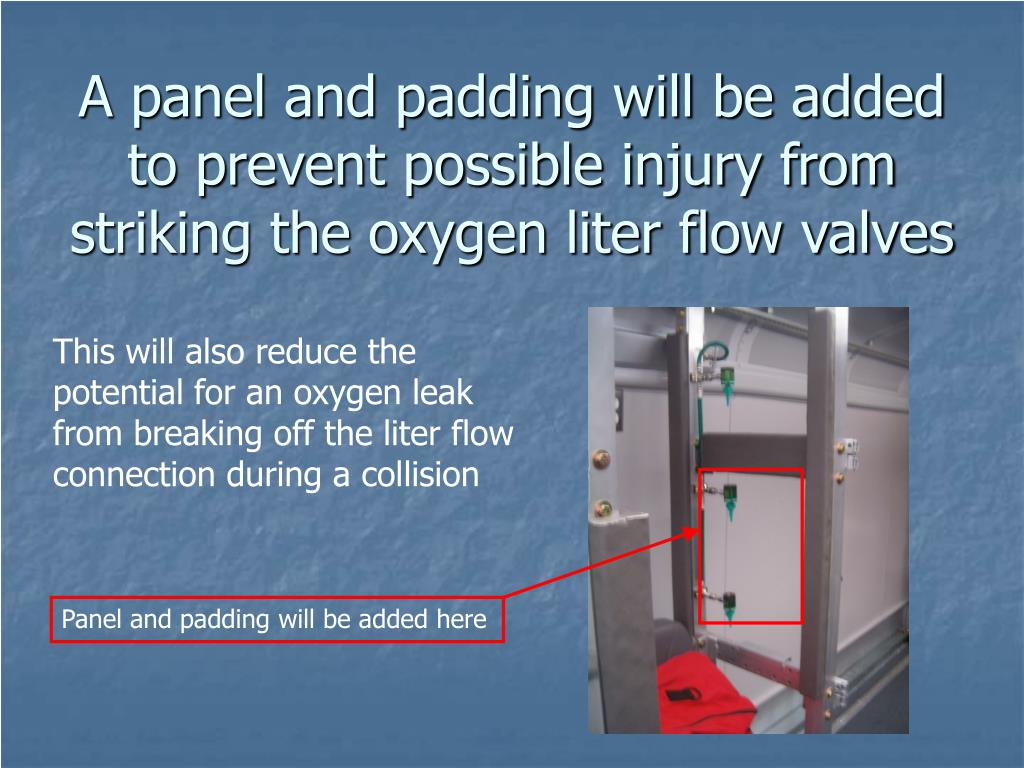 A panel and padding will be added to prevent possible injury from striking the oxygen liter flow valves