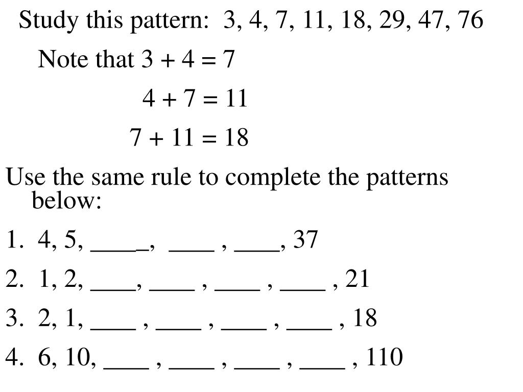 Study this pattern:  3, 4, 7, 11, 18, 29, 47, 76