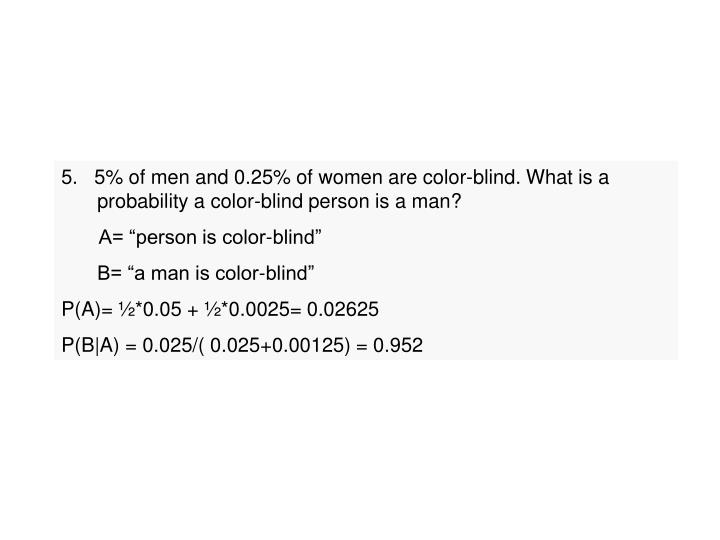 5.   5% of men and 0.25% of women are color-blind. What is a probability a color-blind person is a m...