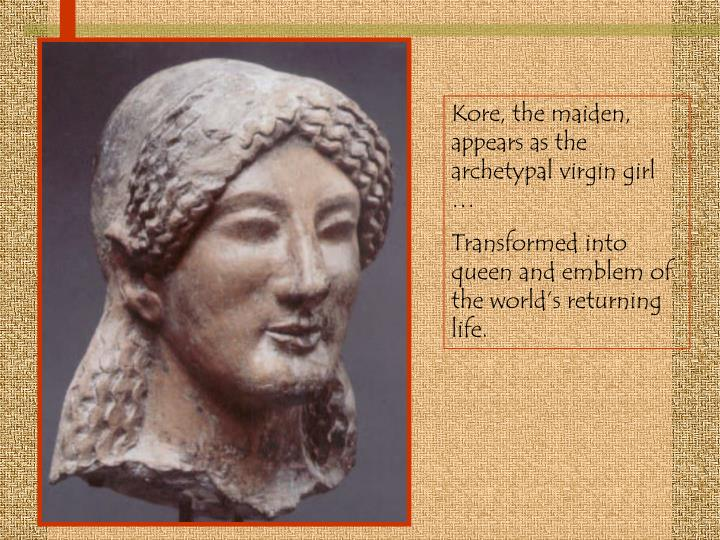 Kore, the maiden, appears as the archetypal virgin girl …