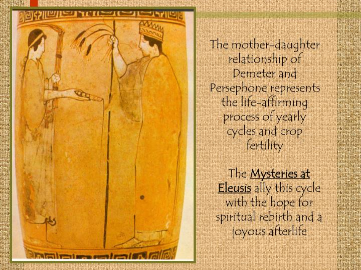 The mother-daughter relationship of Demeter and Persephone represents the life-affirming process of yearly cycles and crop fertility